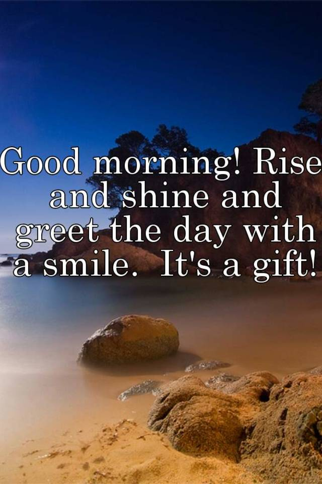 Good morning rise and shine and greet the day with a smile its a rise and shine and greet the day with a smile its a gift m4hsunfo