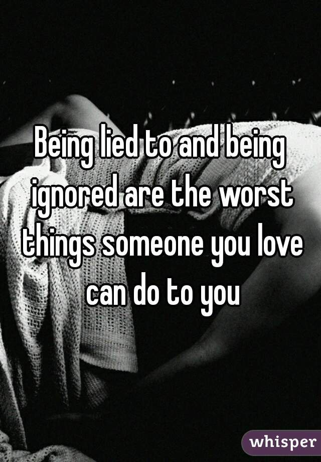 Being lied to and being ignored are the worst things someone