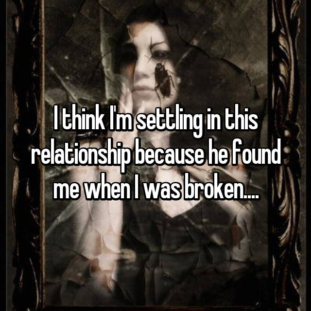 I think I'm settling in this relationship because he found me when I was broken....