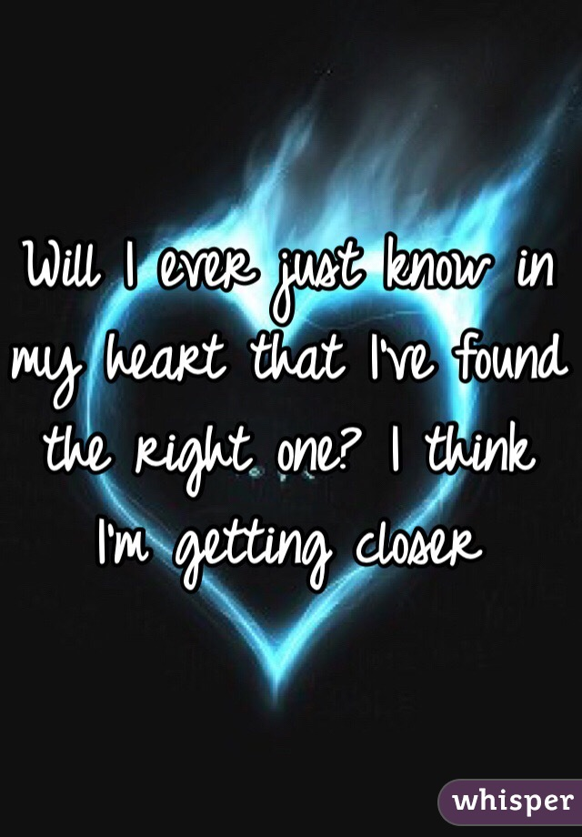 Will I Ever Just Know In My Heart That Ve Found The Right One