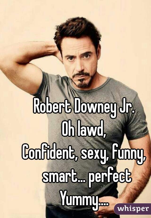Robert Downey Jr Oh Lawd Confident Sexy Funny Smart Perfect