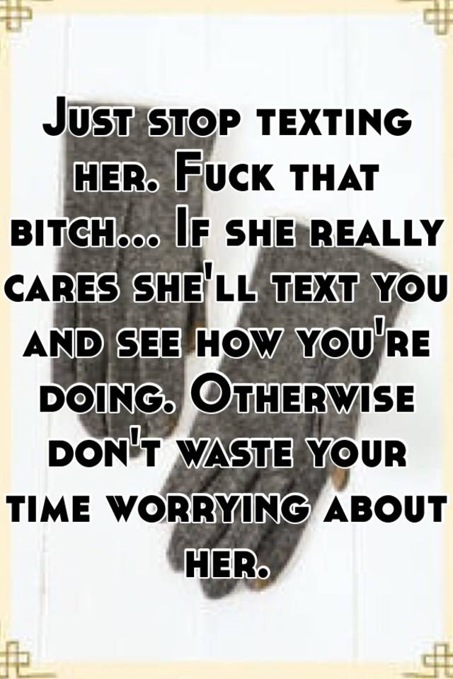 when to stop texting her