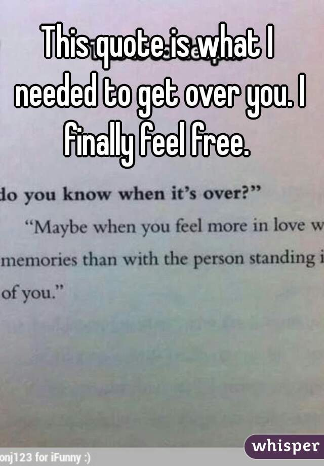 This Quote Is What I Needed To Get Over You Finally Feel Free