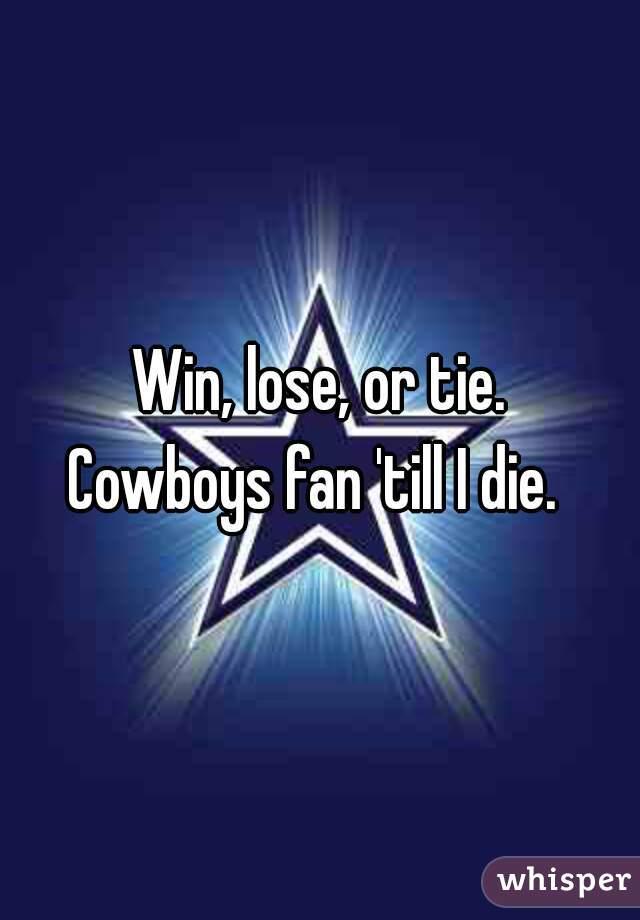 Win lose or tie cowboys fan till i die
