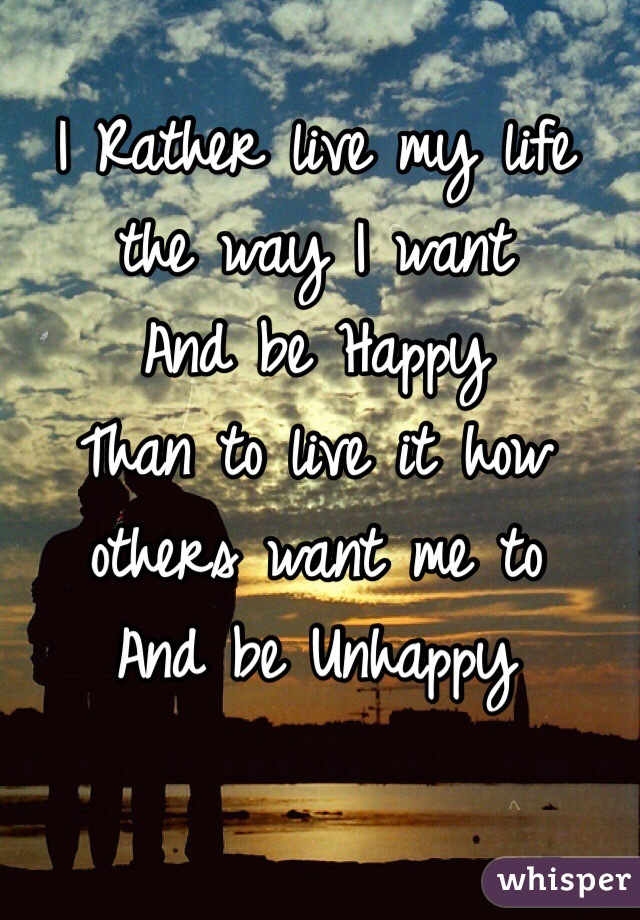 I rather live my life the way i want and be happy than to live it i rather live my life the way i want and be happy than to live it altavistaventures Image collections