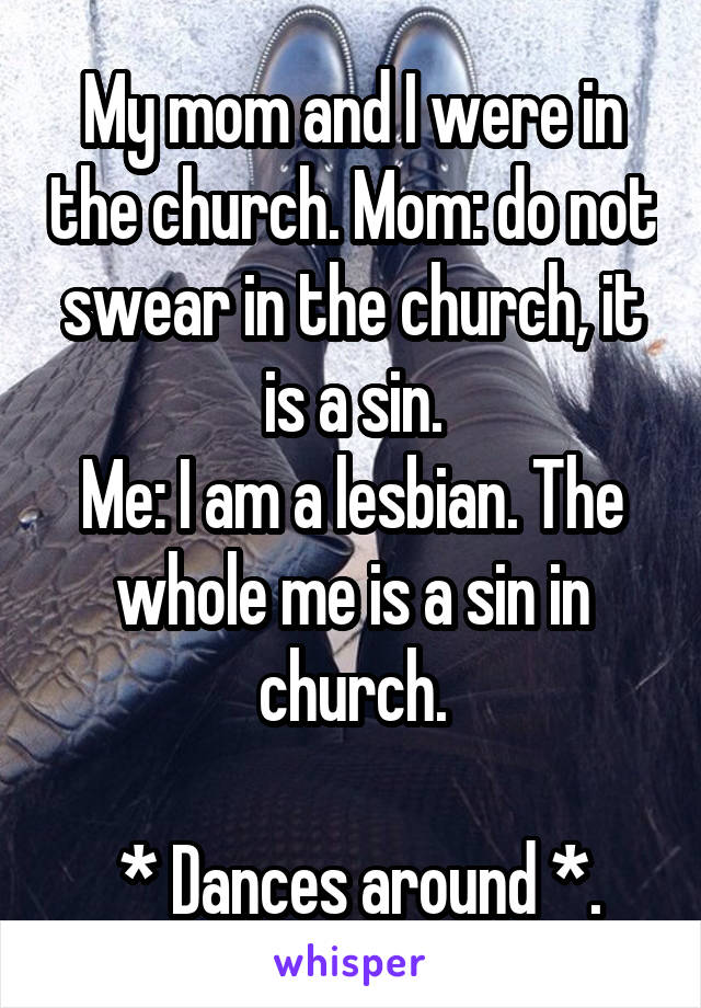 My mom and I were in the church. Mom: do not swear in the church, it is a sin. Me: I am a lesbian. The whole me is a sin in church.   * Dances around *.
