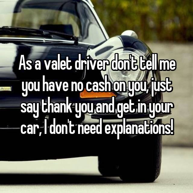 As a valet driver don't tell me you have no cash on you, just say thank you and get in your car, I don't need explanations!