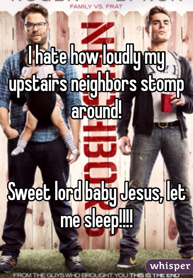I hate how loudly my upstairs neighbors stomp around! Sweet