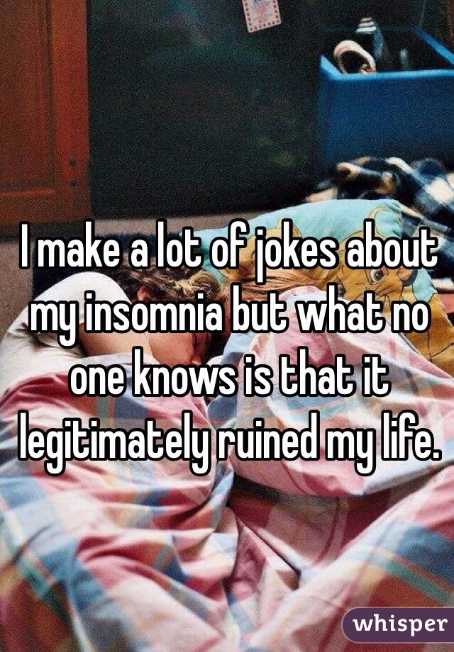 i make a lot of jokes about my insomnia but what no one knows is that