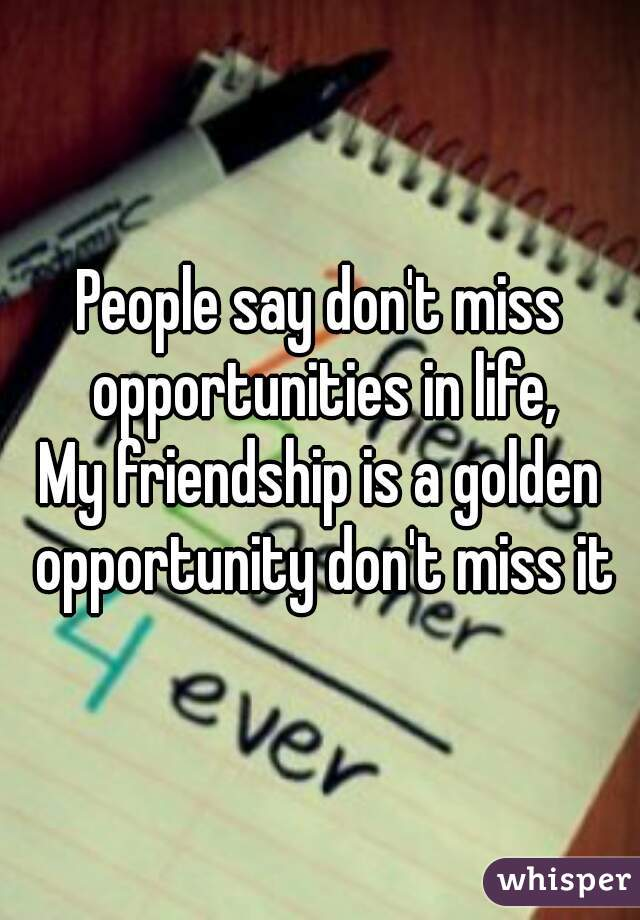 People Say Dont Miss Opportunities In Life My Friendship Is A Golden Opportunity