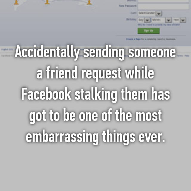 Accidentally sending someone a friend request while Facebook stalking them has got to be one of the most embarrassing things ever.