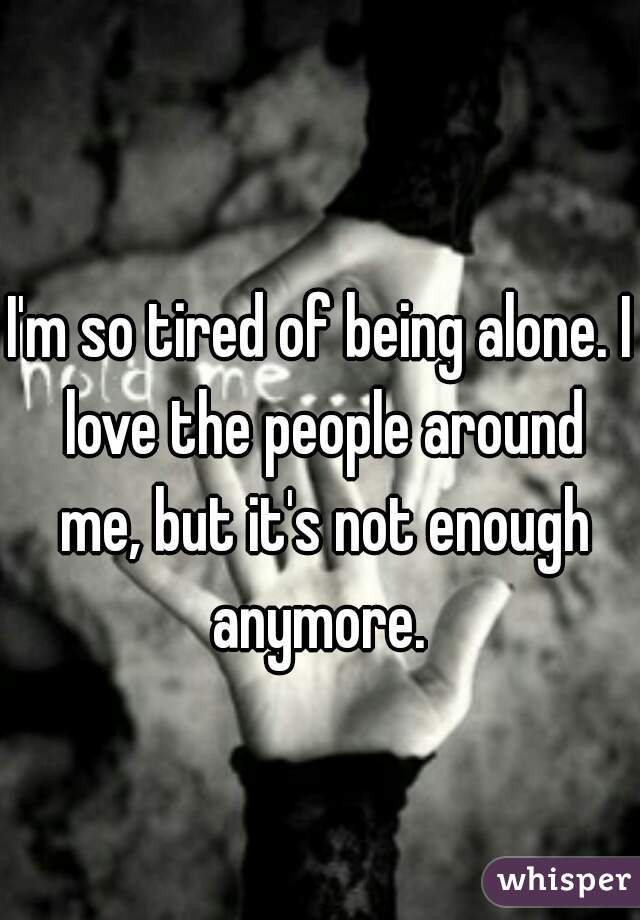 i am tired of being alone
