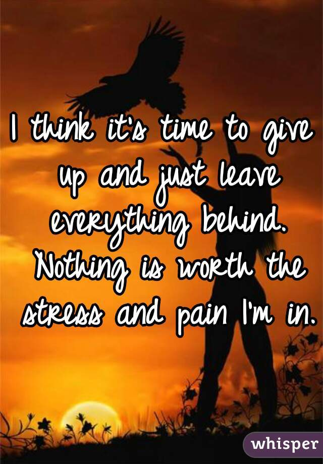 I think it's time to give up and just leave everything behind. Nothing is  worth the stress ...