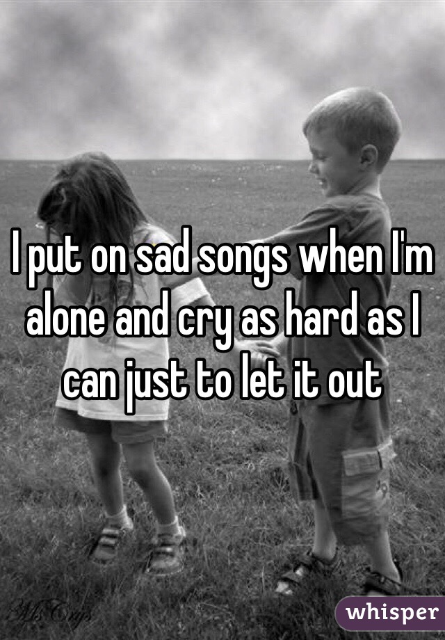 I put on sad songs when I'm alone and cry as hard as I can