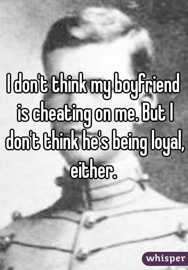 I don't think my boyfriend is cheating on me  But I don't