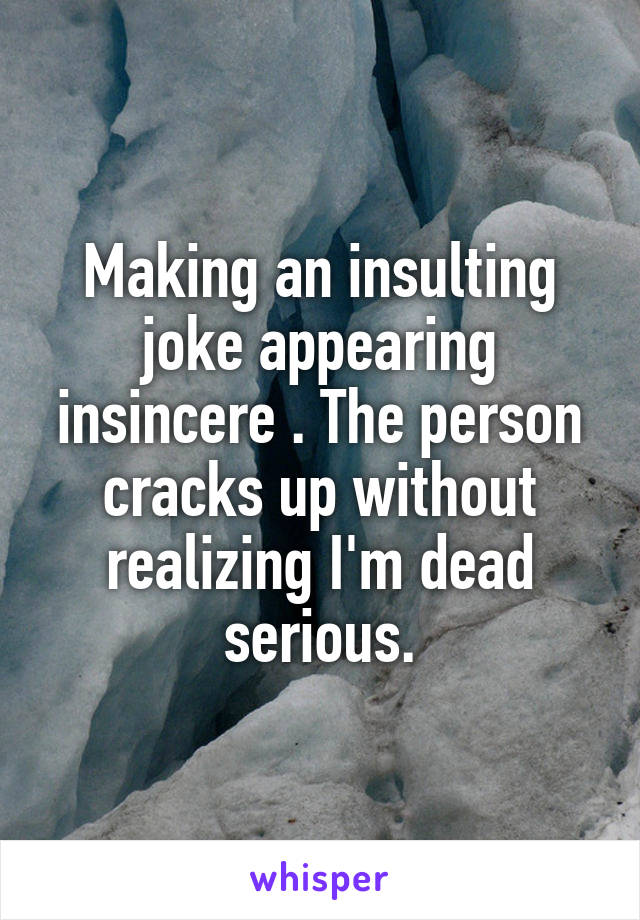 Making an insulting joke appearing insincere . The person cracks up without realizing I'm dead serious.