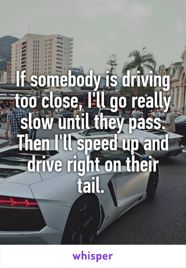 If somebody is driving too close, I'll go really slow until they pass. Then I'll speed up and drive right on their tail.