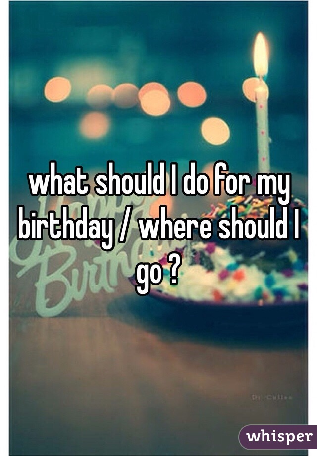 I Where My For Should Birthday Go