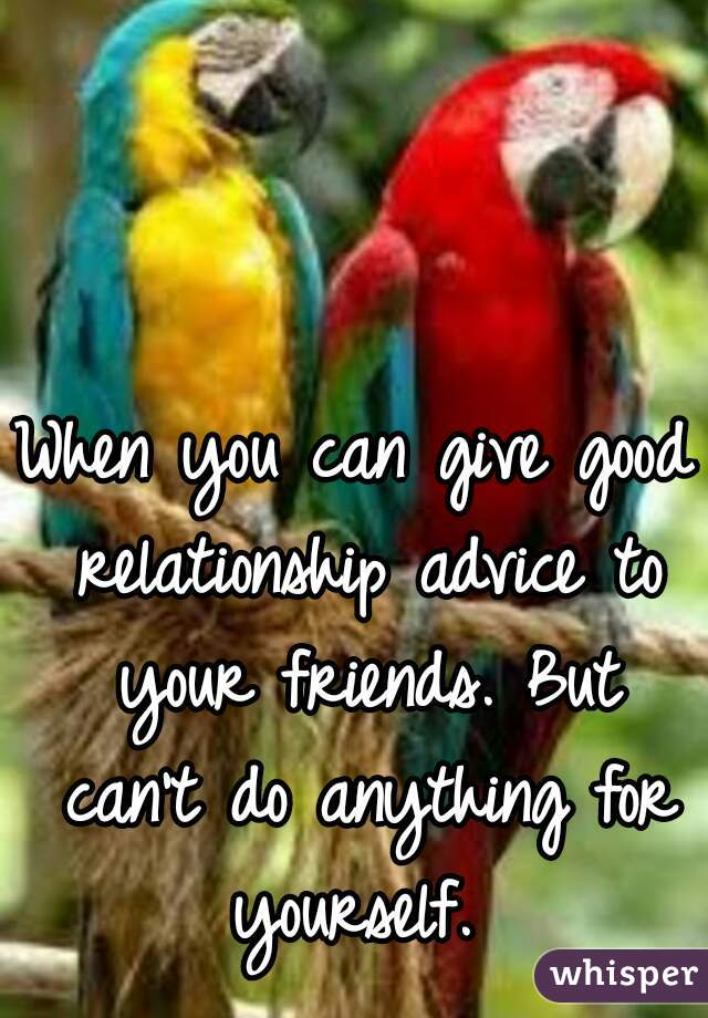 good advice to give a friend about relationships