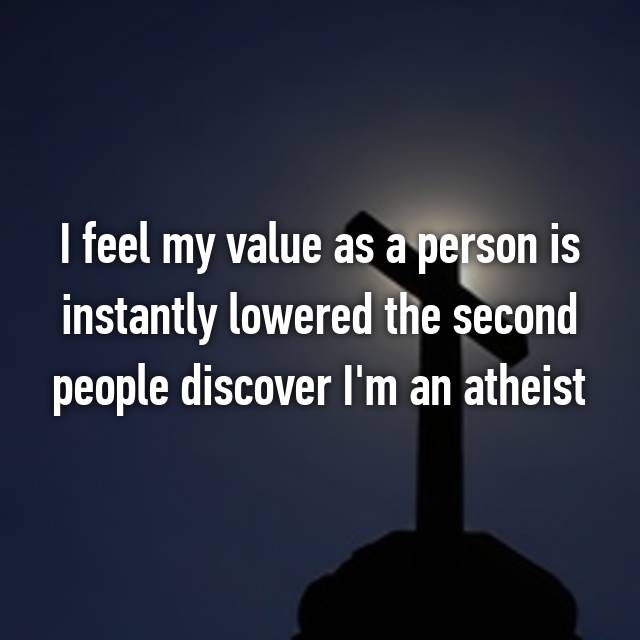 I feel my value as a person is instantly lowered the second people discover I'm an atheist