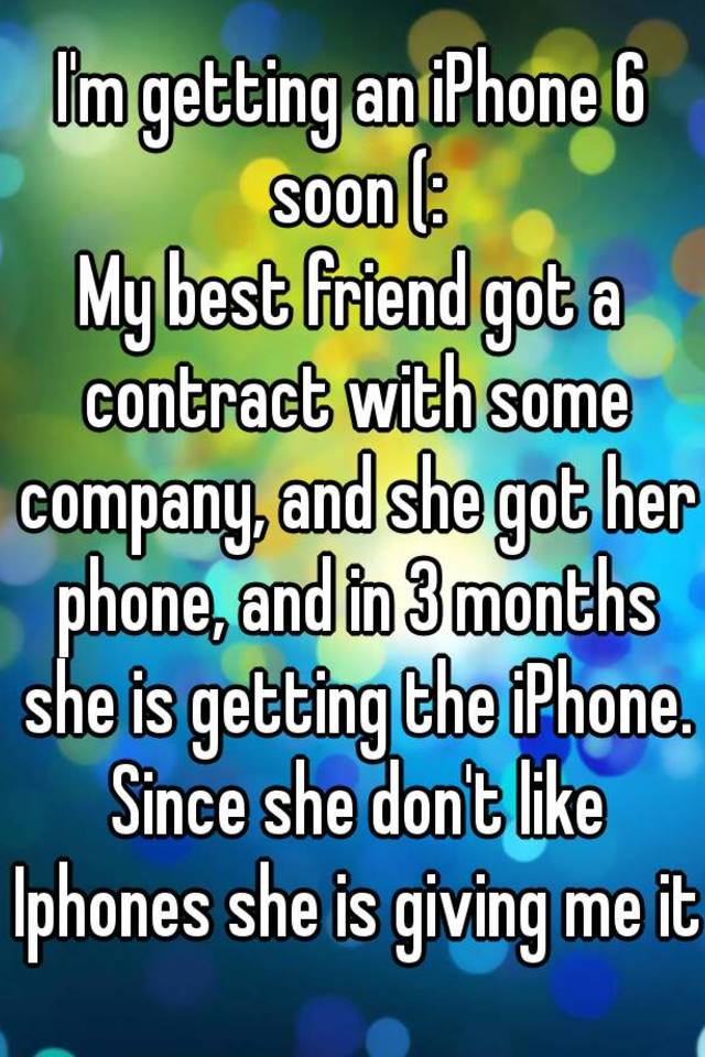 Im getting an iphone 6 soon my best friend got a contract with im getting an iphone 6 soon my best friend got a contract with some company and she got her phone and in 3 months she is getting the iphone thecheapjerseys Choice Image
