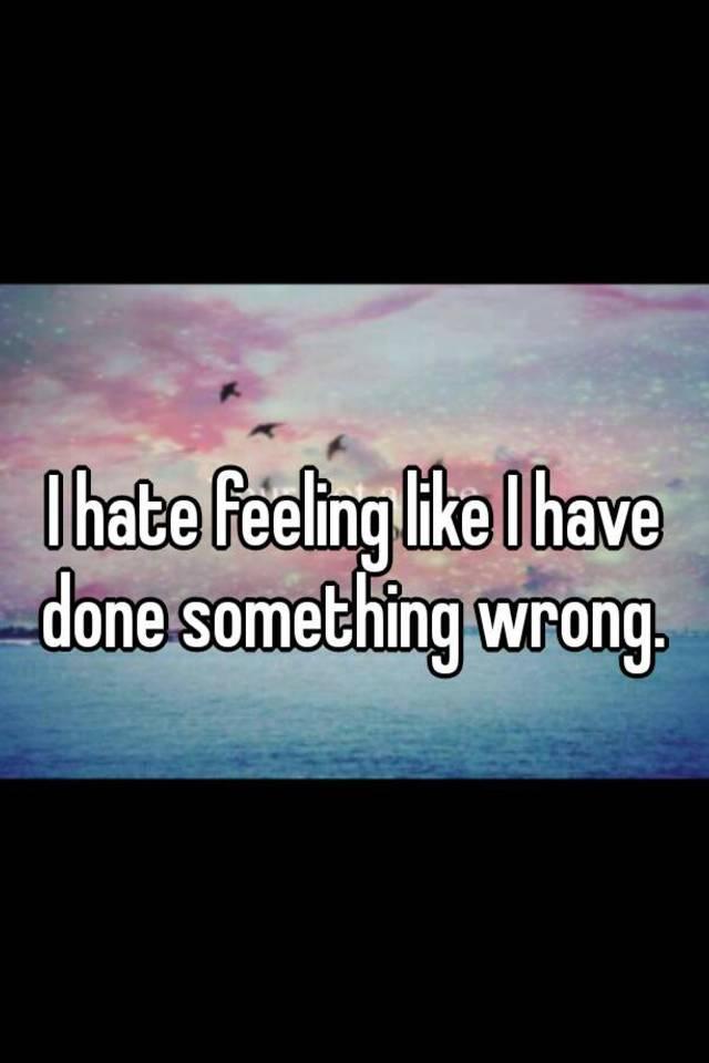 I Hate Feeling Like I Have Done Something Wrong