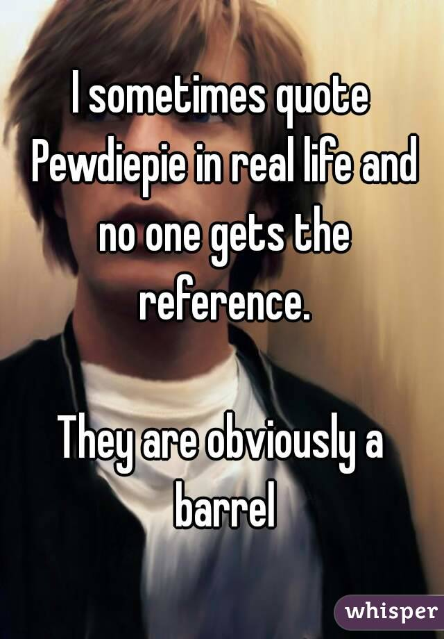 I Sometimes Quote Pewdiepie In Real Life And No One Gets The Mesmerizing Real Life Quote