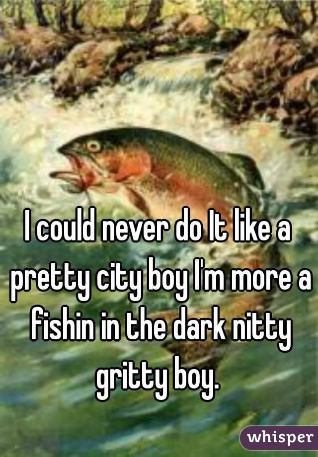Fishing in the dark nitty gritty boy