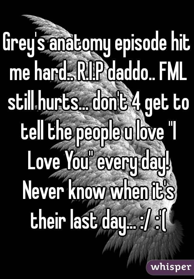 Grey\'s anatomy episode hit me hard.. R.I.P daddo.. FML still hurts ...