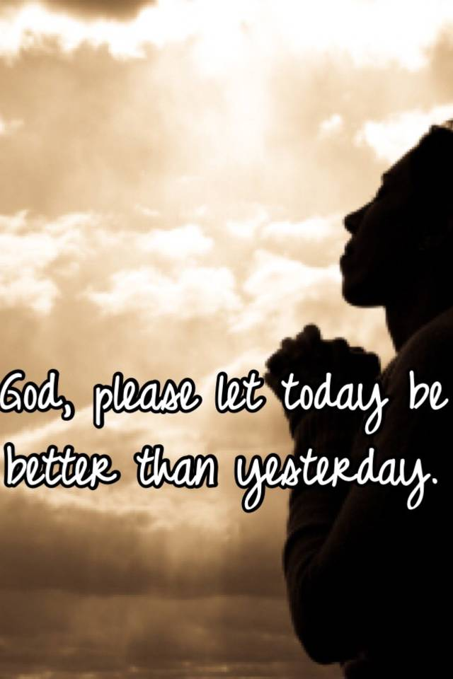 God, Please Let Today Be Better Than Yesterday.