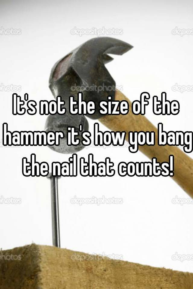 It\'s not the size of the hammer it\'s how you bang the nail that counts!