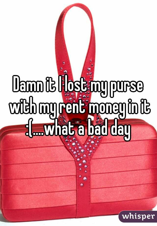 Damn it I lost my purse with my rent money in it :(    what