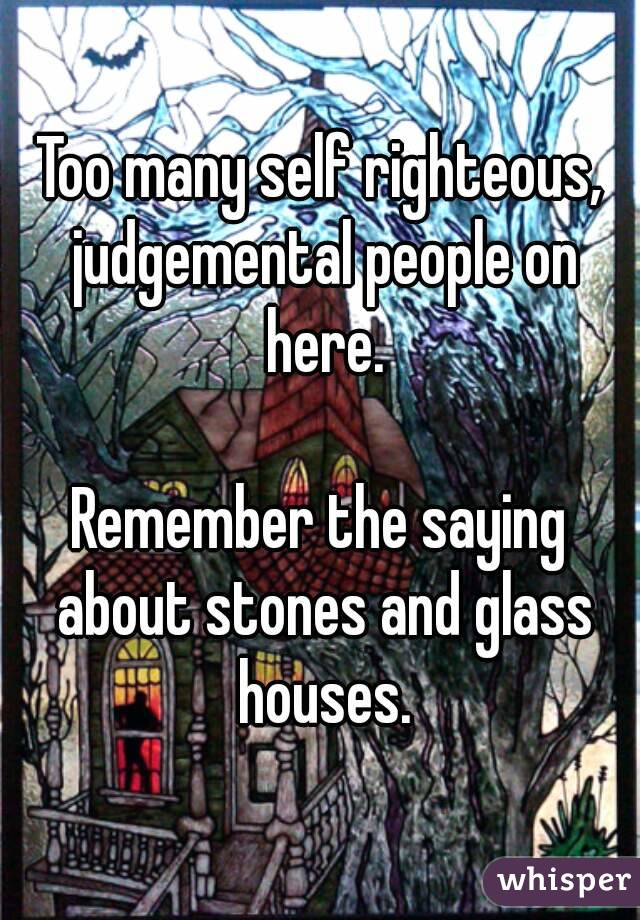 Too Many Self Righteous Judgemental People On Here Remember The