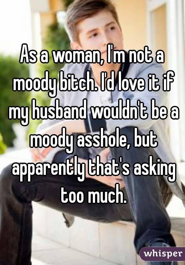 0514782800a95d316317fd0df885fde9c01848 wm?v=3 a woman, i'm not a moody bitch i'd love it if my husband wouldn'