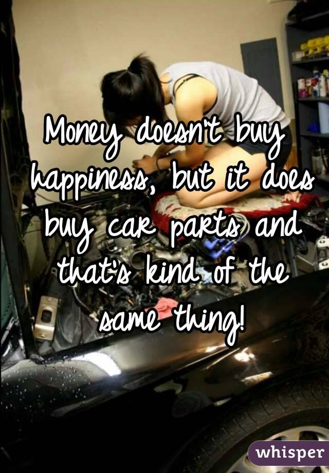 doesn\'t buy happiness, but it does buy car parts and that\'s kind of ...