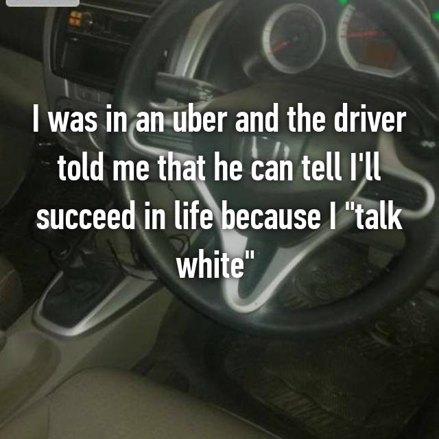 "I was in an uber and the driver told me that he can tell I'll succeed in life because I ""talk white""  😒😒😒😒😒😒"