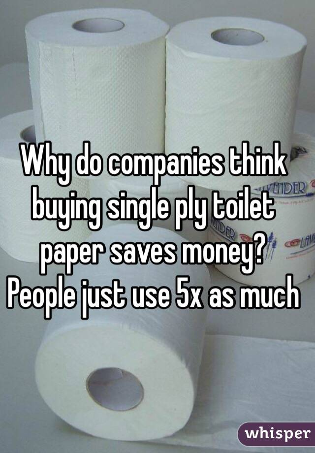 Why do companies think buying single ply toilet paper saves money ...