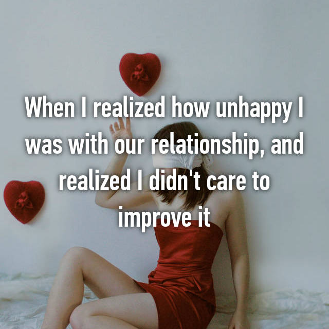 When I realized how unhappy I was with our relationship, and realized I didn't care to improve it