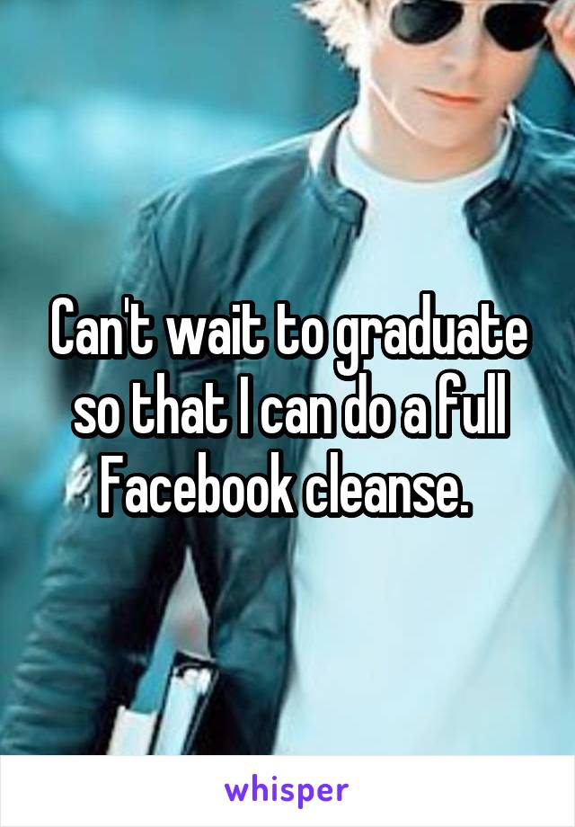 Can't wait to graduate so that I can do a full Facebook cleanse.