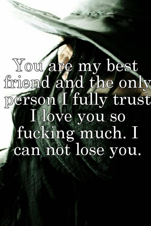 you are my best friend and the only person i fully trust i love you