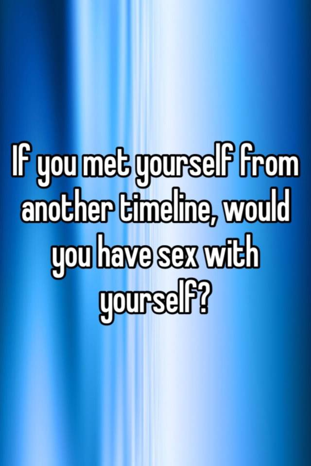 Would you have sex with yourself