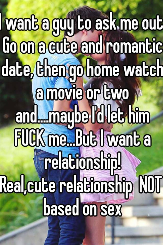 i want a guy to ask me out go on a cute and romantic date then go