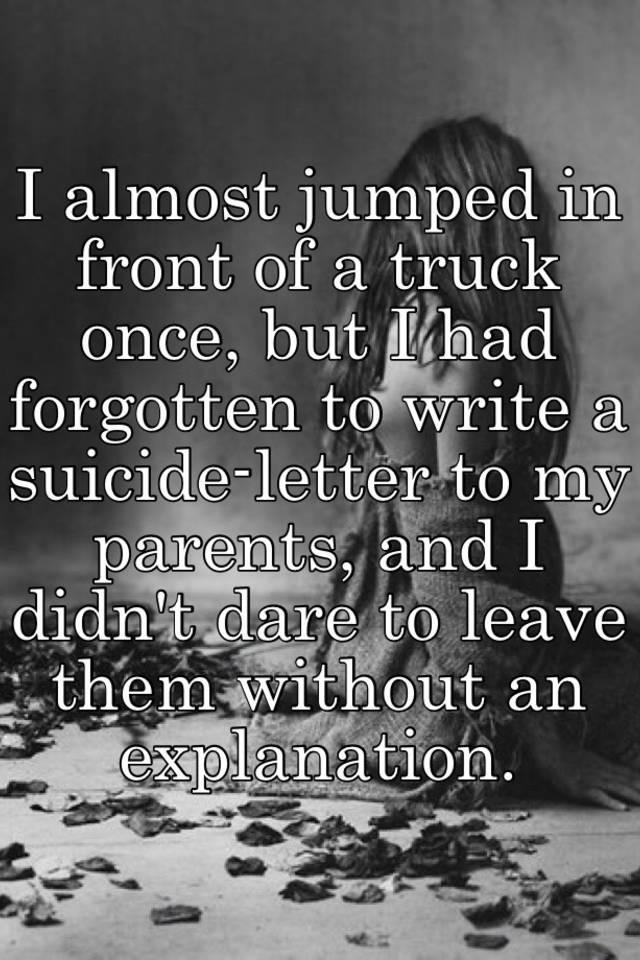 I almost jumped in front of a truck once but i had forgotten to i almost jumped in front of a truck once but i had forgotten to write a suicide letter to my parents and i didnt dare to leave them without an expocarfo