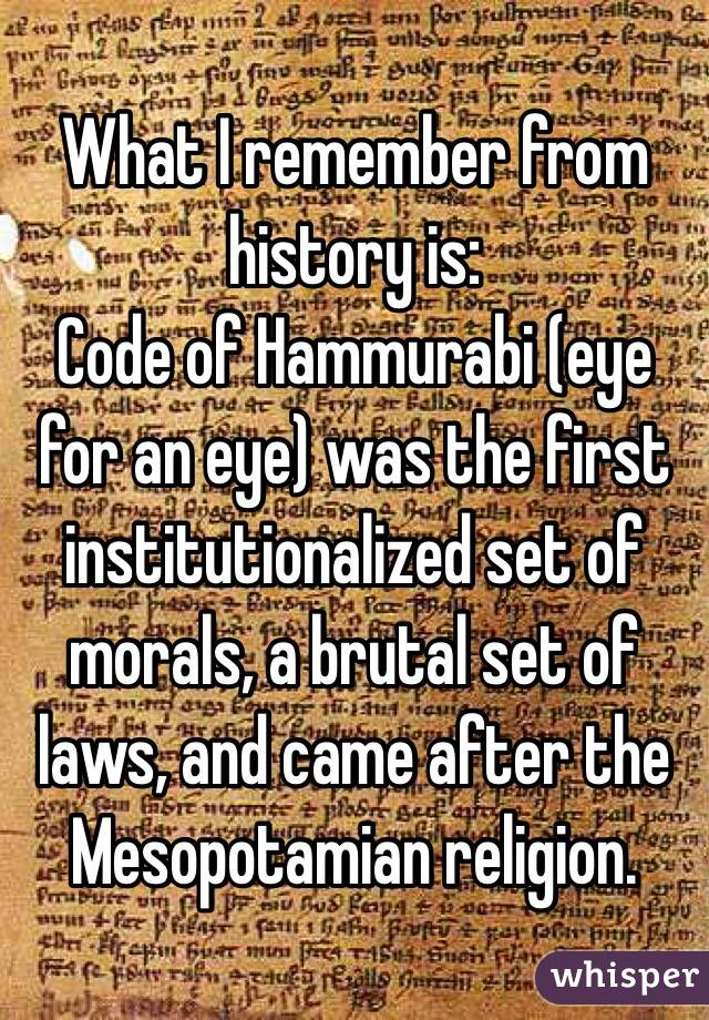 What I remember from history is: Code of Hammurabi (eye for