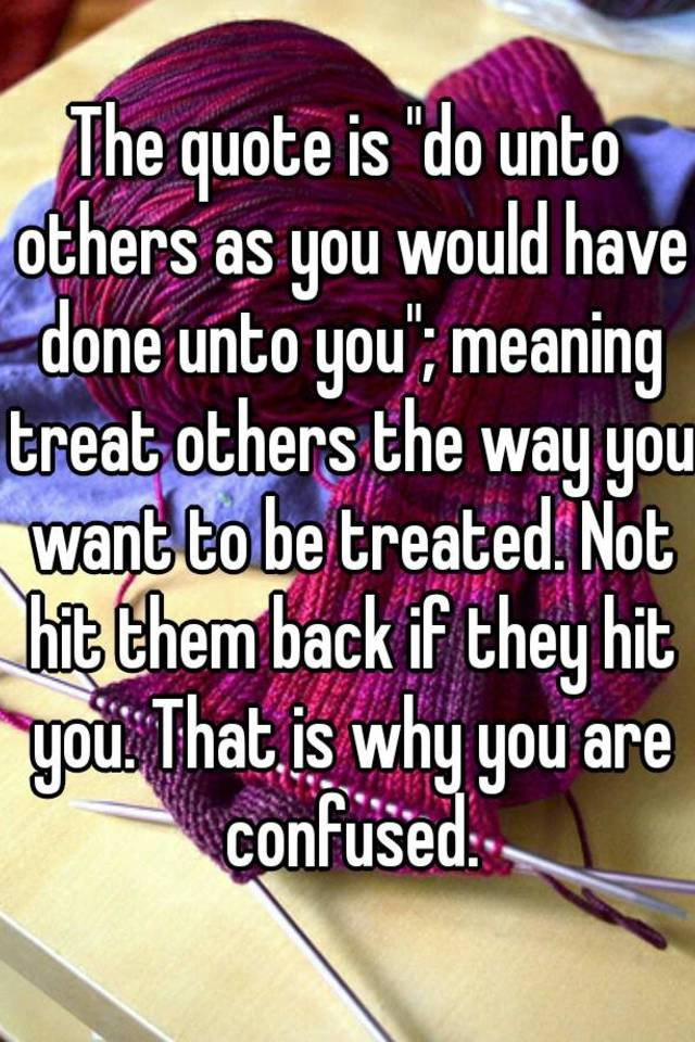 Do Unto Others Quotes Impressive The Quote Is Do Unto Others As You Would Have Done Unto You