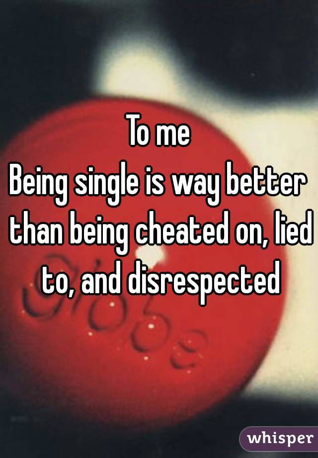 To me Being single is way better than being cheated on, lied