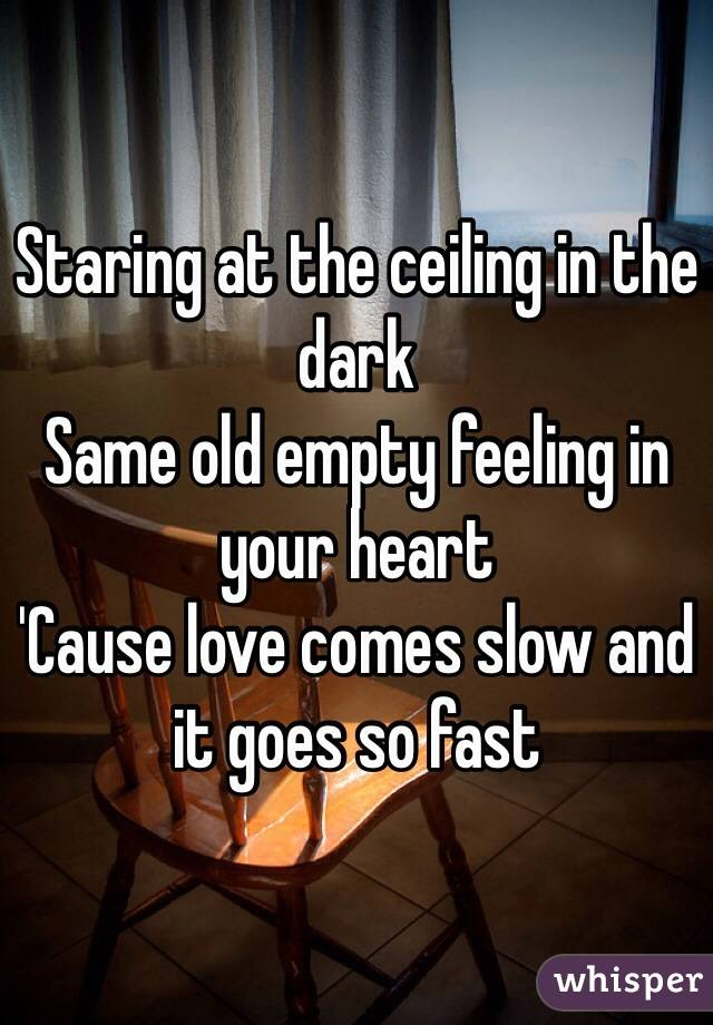 Staring At The Ceiling In The Dark Same Old Empty Feeling In Your Heart  U0027Cause Love Comes ...