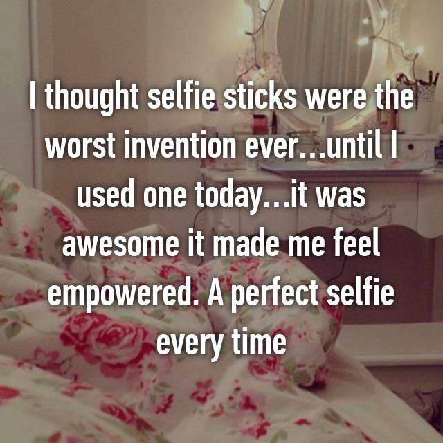 I thought selfie sticks were the worst invention ever…until I used one today…it was awesome it made me feel empowered. A perfect selfie every time