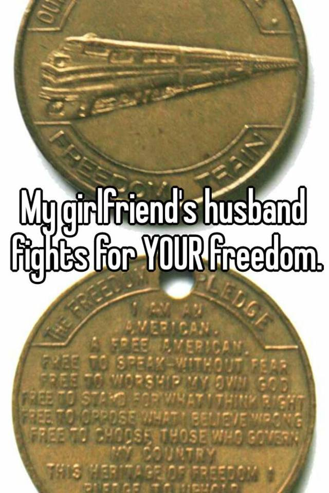 My girlfriends husband fights for your freedom