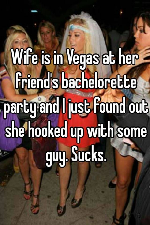 Wife Is In Vegas At Her Friends Bachelorette Party And I Just Found Out She Hooked Up With Some Guy Sucks